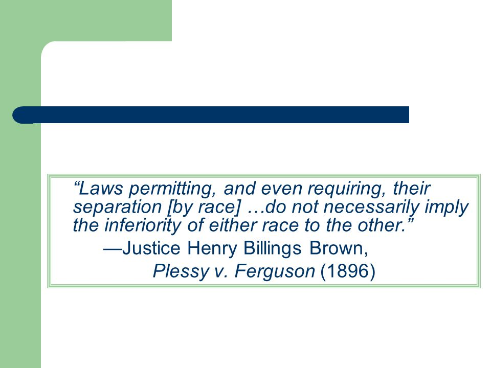 Laws permitting, and even requiring, their separation [by race] …do not necessarily imply the inferiority of either race to the other.